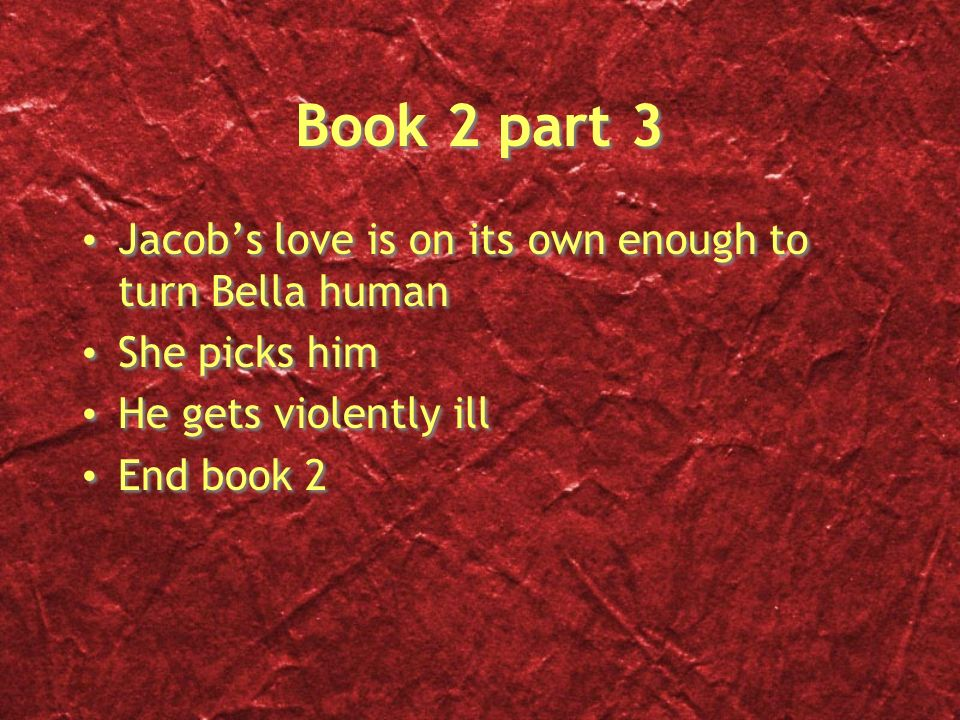 Book 2 part 3 Jacobs love is on its own enough to turn Bella human She picks him He gets violently ill End book 2 Jacobs love is on its own enough to