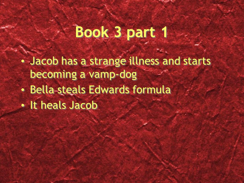 Book 3 part 1 Jacob has a strange illness and starts becoming a vamp-dog Bella steals Edwards formula It heals Jacob Jacob has a strange illness and s