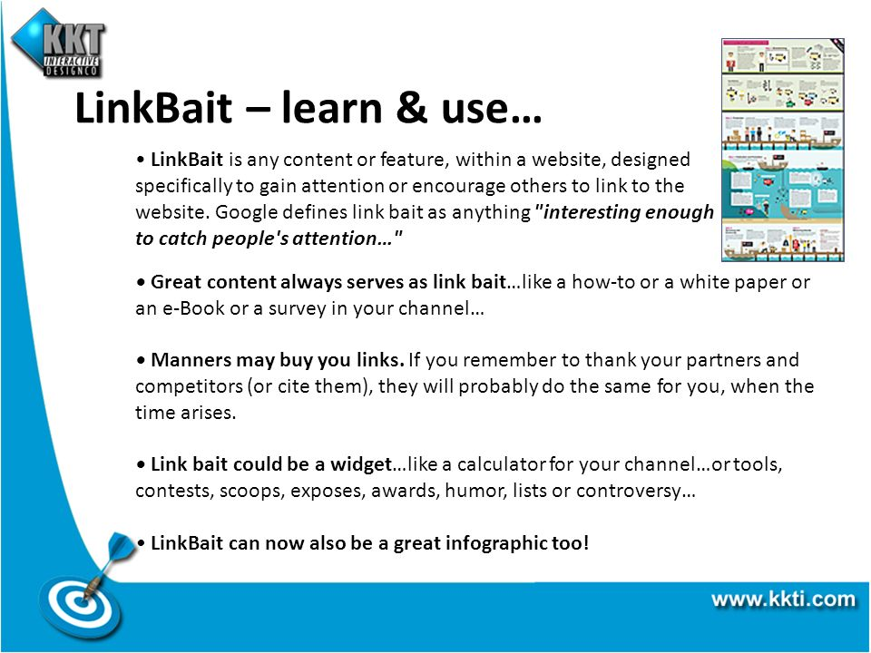 LinkBait – learn & use… LinkBait is any content or feature, within a website, designed specifically to gain attention or encourage others to link to t