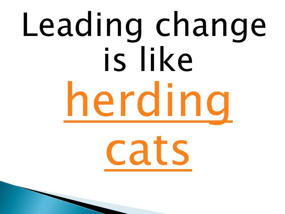 Leading change is like herding cats herding cats