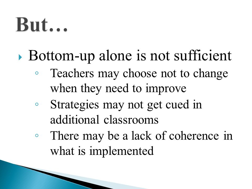 Bottom-up alone is not sufficient Teachers may choose not to change when they need to improve Strategies may not get cued in additional classrooms The