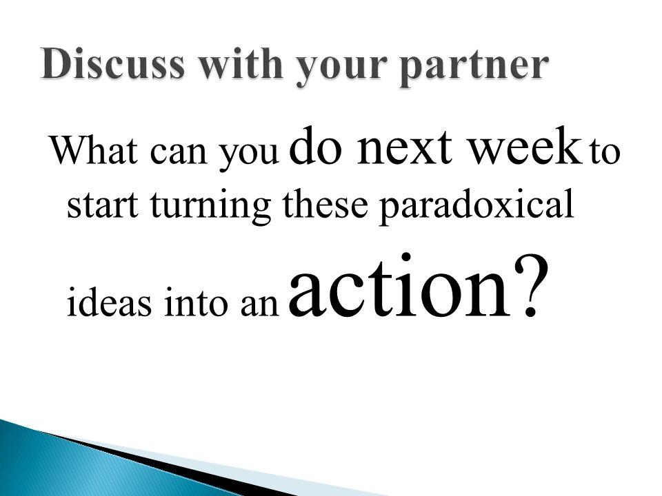 What can you do next week to start turning these paradoxical ideas into an action?