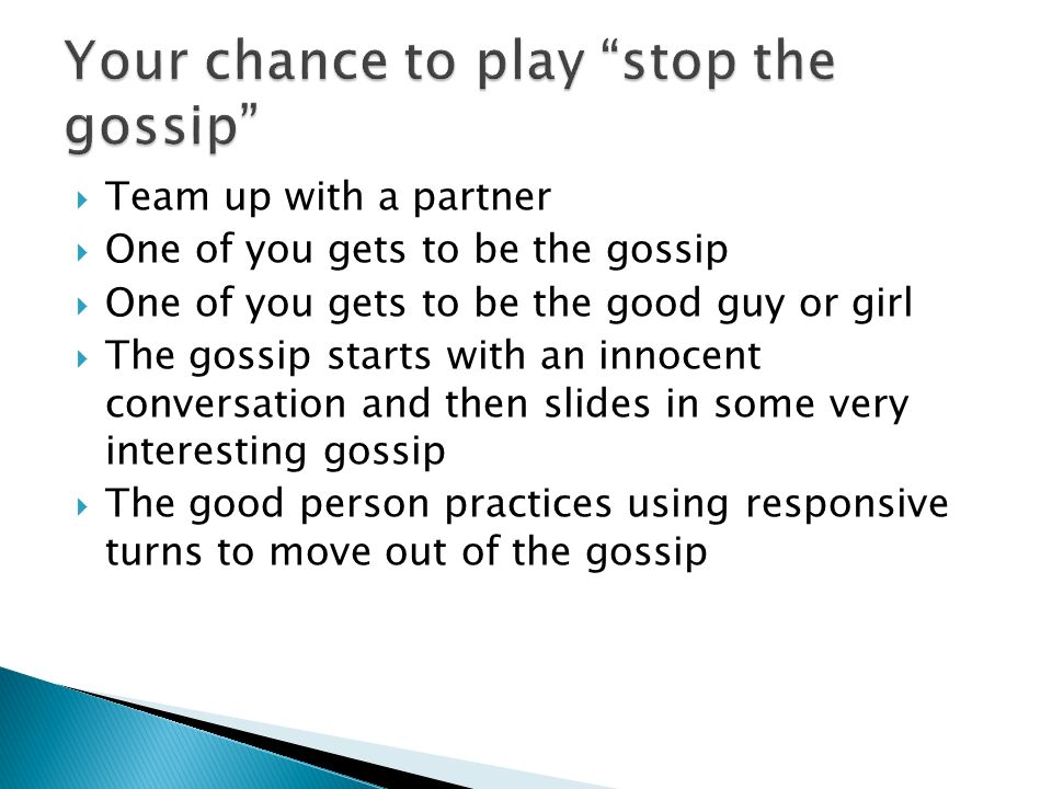 Team up with a partner One of you gets to be the gossip One of you gets to be the good guy or girl The gossip starts with an innocent conversation and
