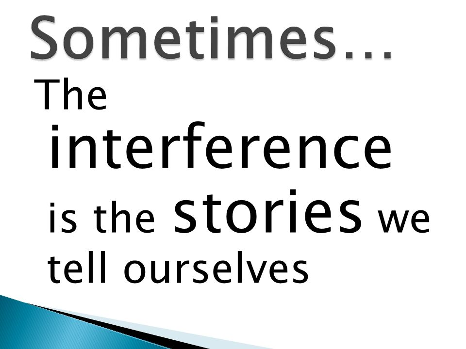 The interference is the stories we tell ourselves