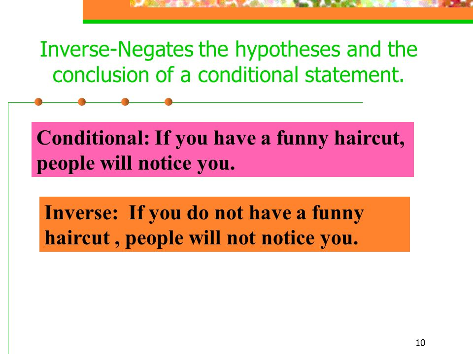 10 Inverse-Negates the hypotheses and the conclusion of a conditional statement. Conditional: If you have a funny haircut, people will notice you. Inv