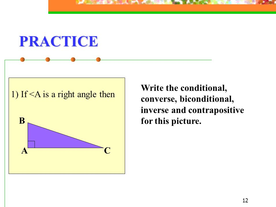 12 PRACTICE 1) If <A is a right angle then A B C Write the conditional, converse, biconditional, inverse and contrapositive for this picture.