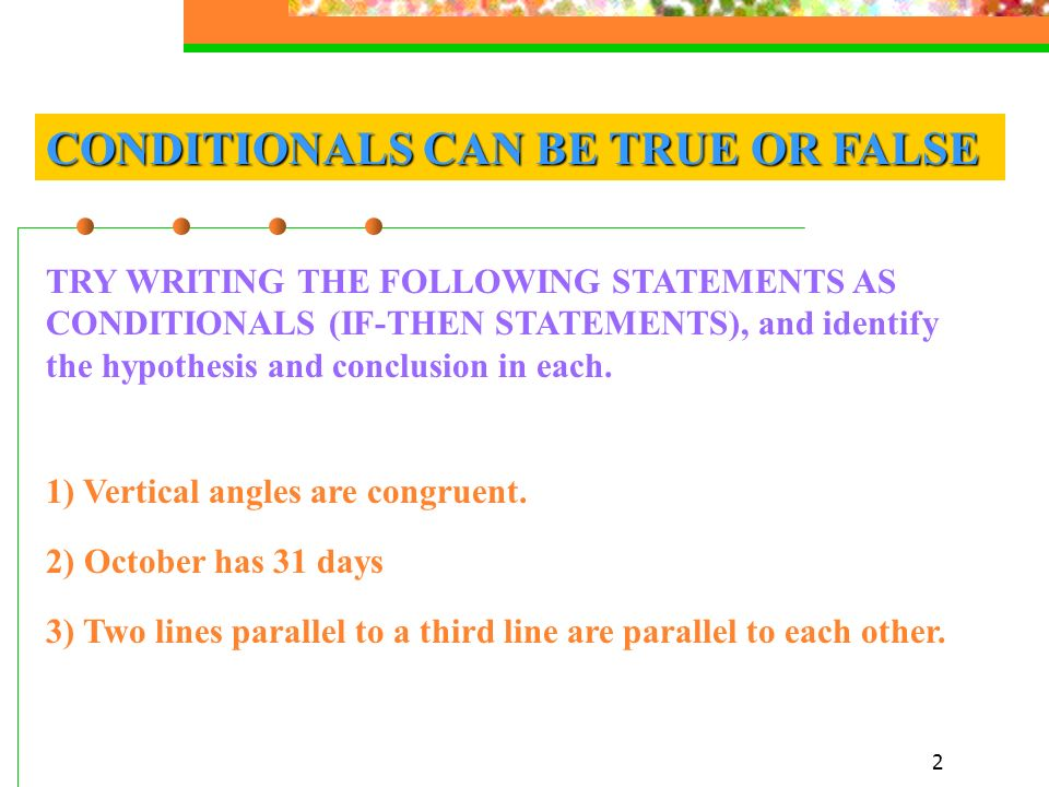 2 CONDITIONALS CAN BE TRUE OR FALSE TRY WRITING THE FOLLOWING STATEMENTS AS CONDITIONALS (IF-THEN STATEMENTS), and identify the hypothesis and conclus