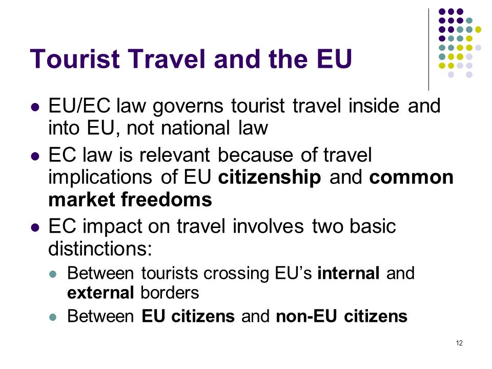 12 Tourist Travel and the EU EU/EC law governs tourist travel inside and into EU, not national law EC law is relevant because of travel implications o