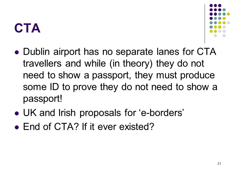 21 CTA Dublin airport has no separate lanes for CTA travellers and while (in theory) they do not need to show a passport, they must produce some ID to