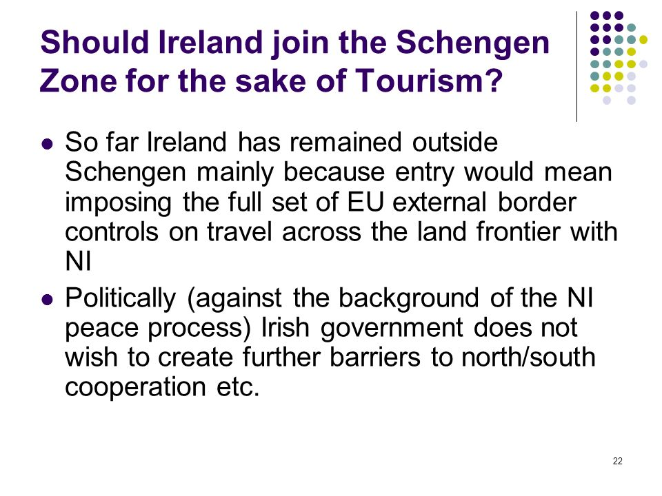 22 Should Ireland join the Schengen Zone for the sake of Tourism? So far Ireland has remained outside Schengen mainly because entry would mean imposin