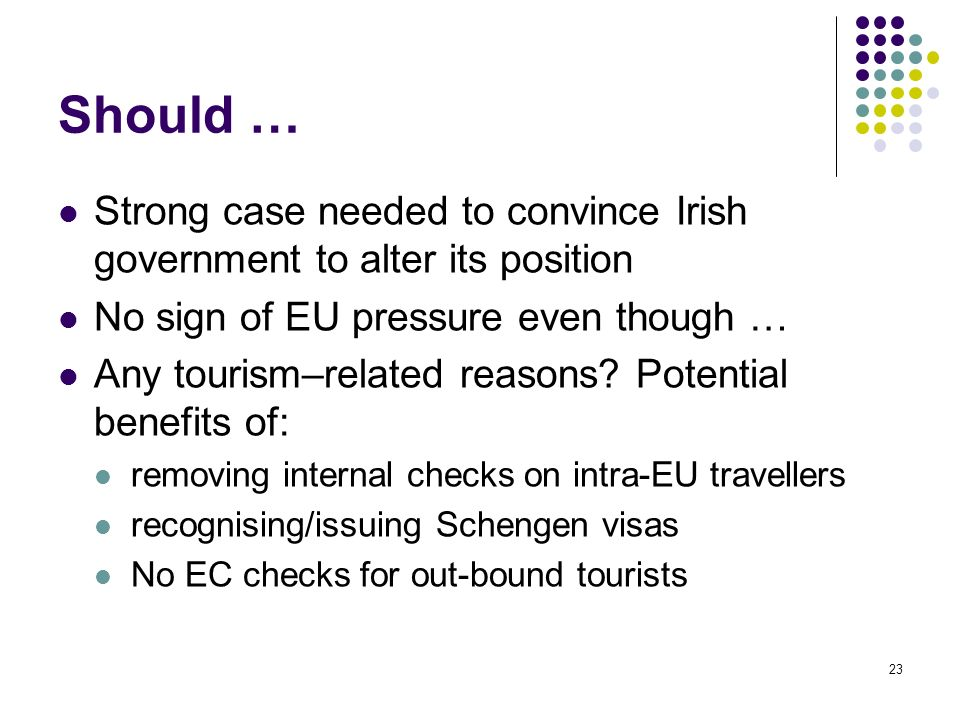 23 Should … Strong case needed to convince Irish government to alter its position No sign of EU pressure even though … Any tourism–related reasons? Po