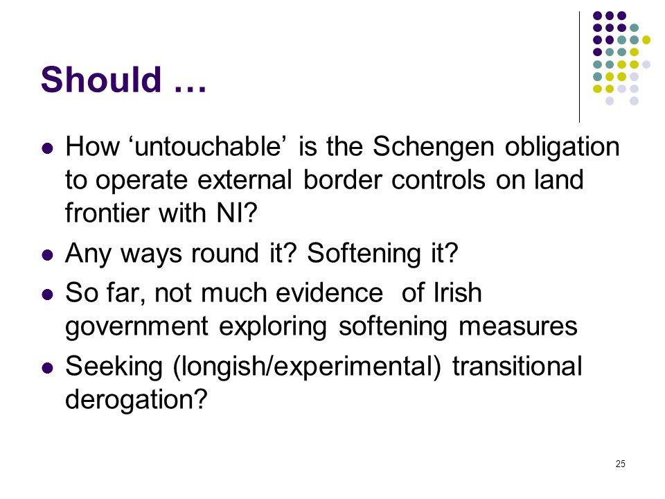 25 Should … How untouchable is the Schengen obligation to operate external border controls on land frontier with NI? Any ways round it? Softening it?