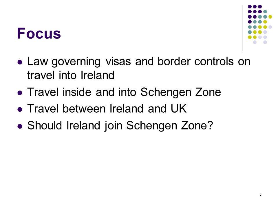 5 Focus Law governing visas and border controls on travel into Ireland Travel inside and into Schengen Zone Travel between Ireland and UK Should Irela