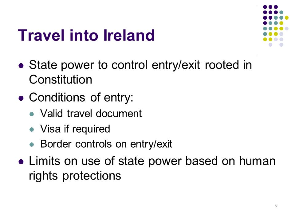 6 Travel into Ireland State power to control entry/exit rooted in Constitution Conditions of entry: Valid travel document Visa if required Border cont