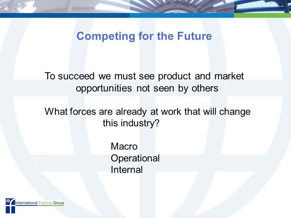 Competing for the Future To succeed we must see product and market opportunities not seen by others What forces are already at work that will change this industry.