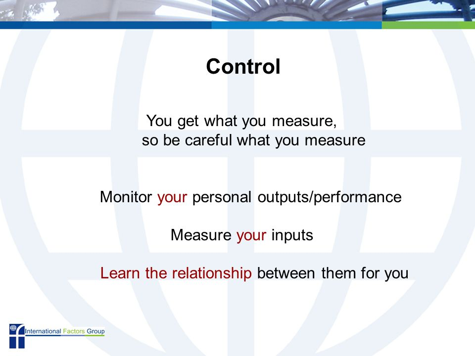 You get what you measure, so be careful what you measure Monitor your personal outputs/performance Measure your inputs Learn the relationship between them for you Control