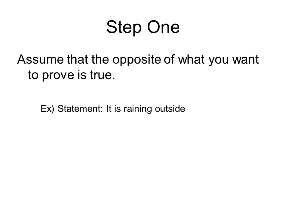 Step One Assume that the opposite of what you want to prove is true. Ex) Statement: It is raining outside
