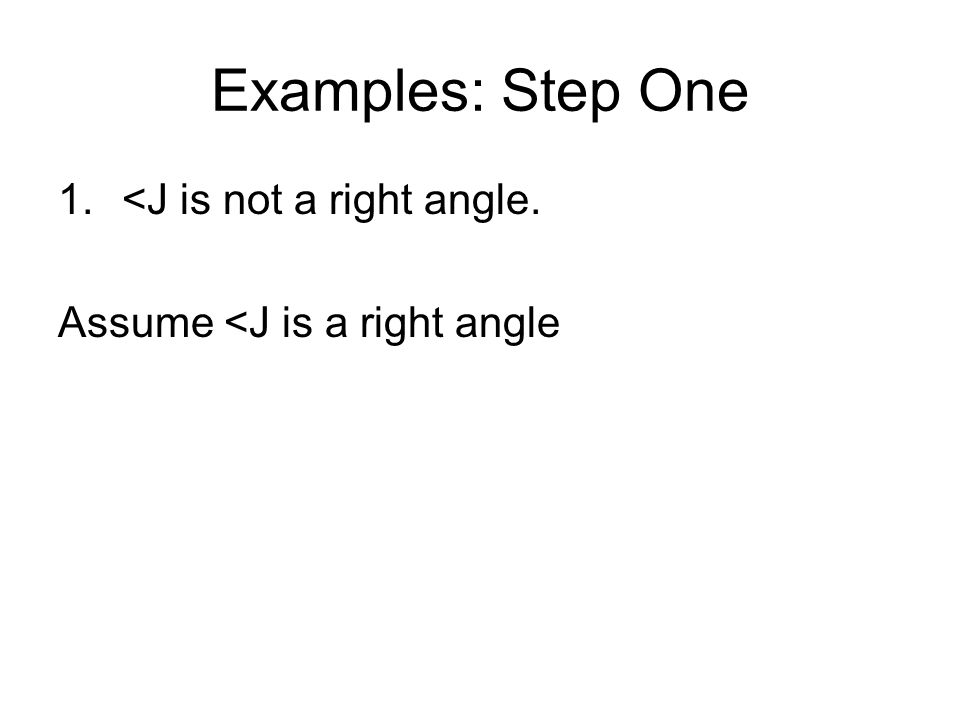 Examples: Step One 1.<J is not a right angle. Assume <J is a right angle