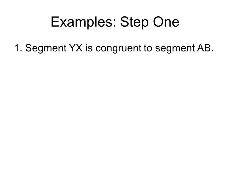 Examples: Step One 1. Segment YX is congruent to segment AB.