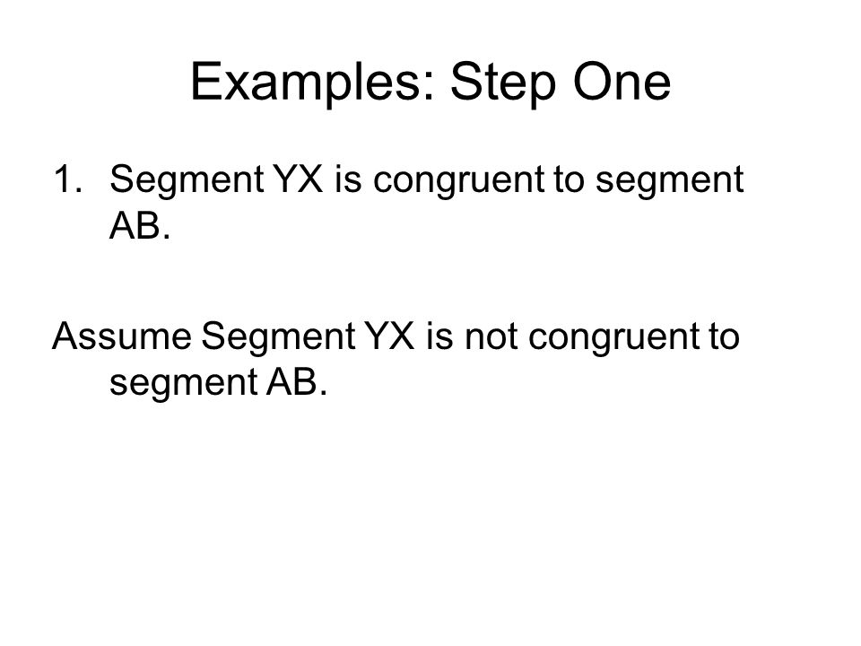 Examples: Step One 1.Segment YX is congruent to segment AB. Assume Segment YX is not congruent to segment AB.