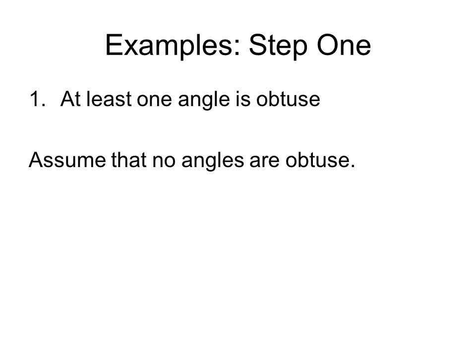 Examples: Step One 1.At least one angle is obtuse Assume that no angles are obtuse.