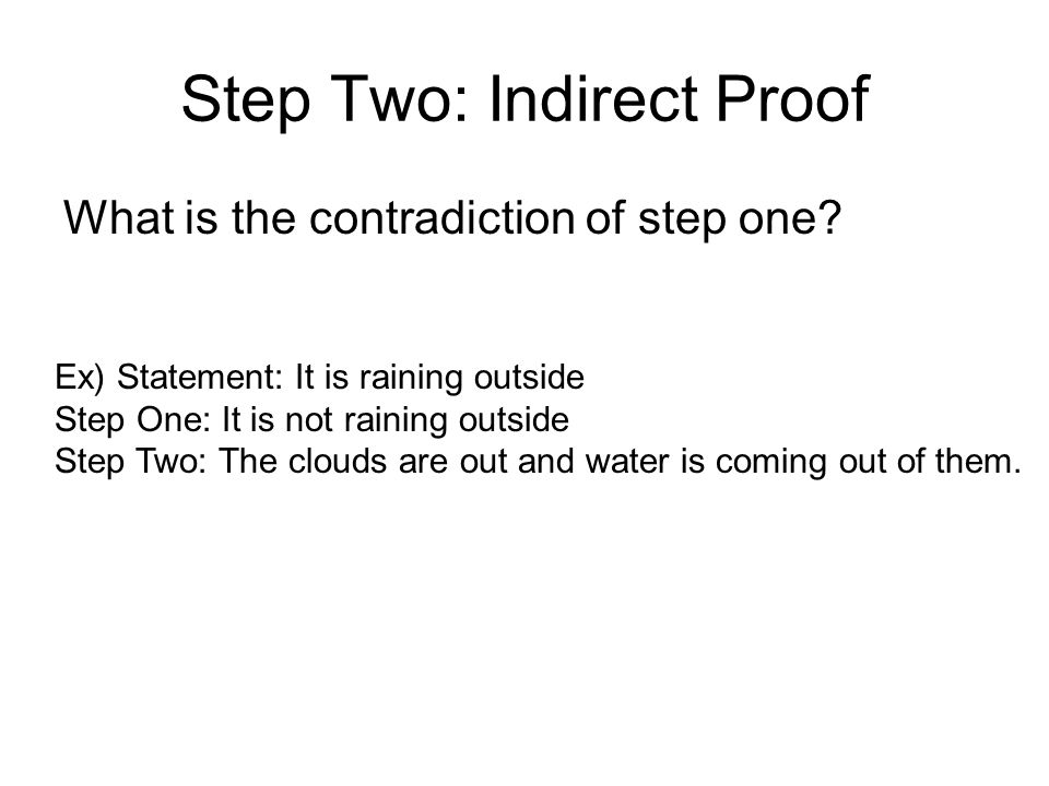 Step Two: Indirect Proof What is the contradiction of step one? Ex) Statement: It is raining outside Step One: It is not raining outside Step Two: The