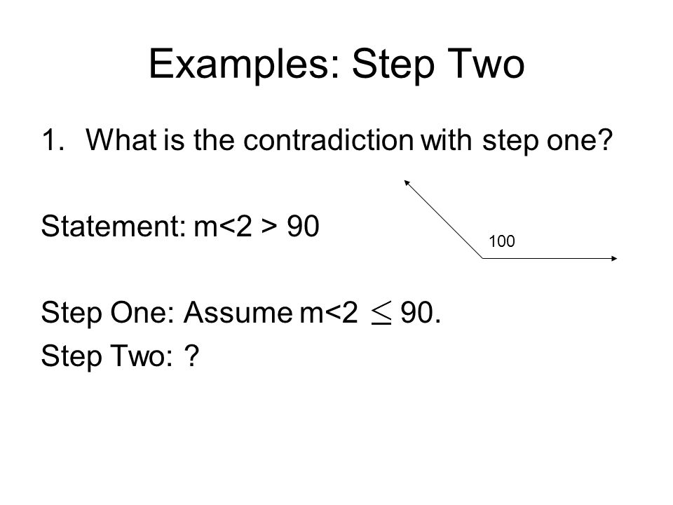 Examples: Step Two 1.What is the contradiction with step one? Statement: m 90 Step One: Assume m<2 90. Step Two: ? 100