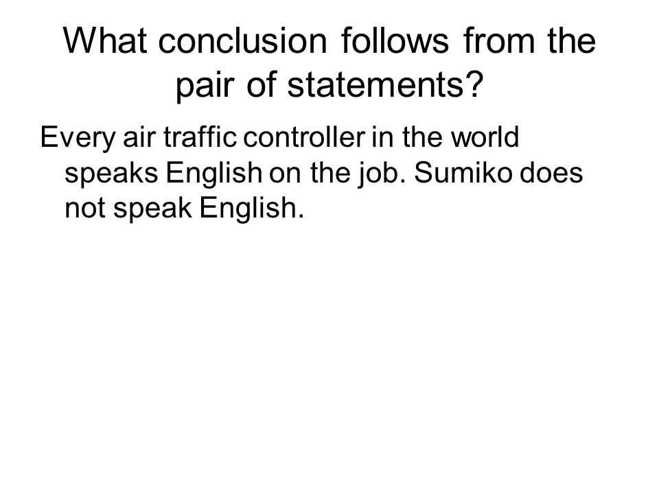 What conclusion follows from the pair of statements? Every air traffic controller in the world speaks English on the job. Sumiko does not speak Englis