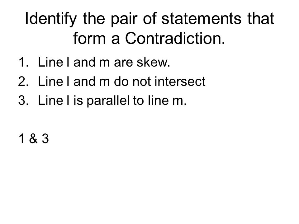 Identify the pair of statements that form a Contradiction. 1.Line l and m are skew. 2.Line l and m do not intersect 3.Line l is parallel to line m. 1