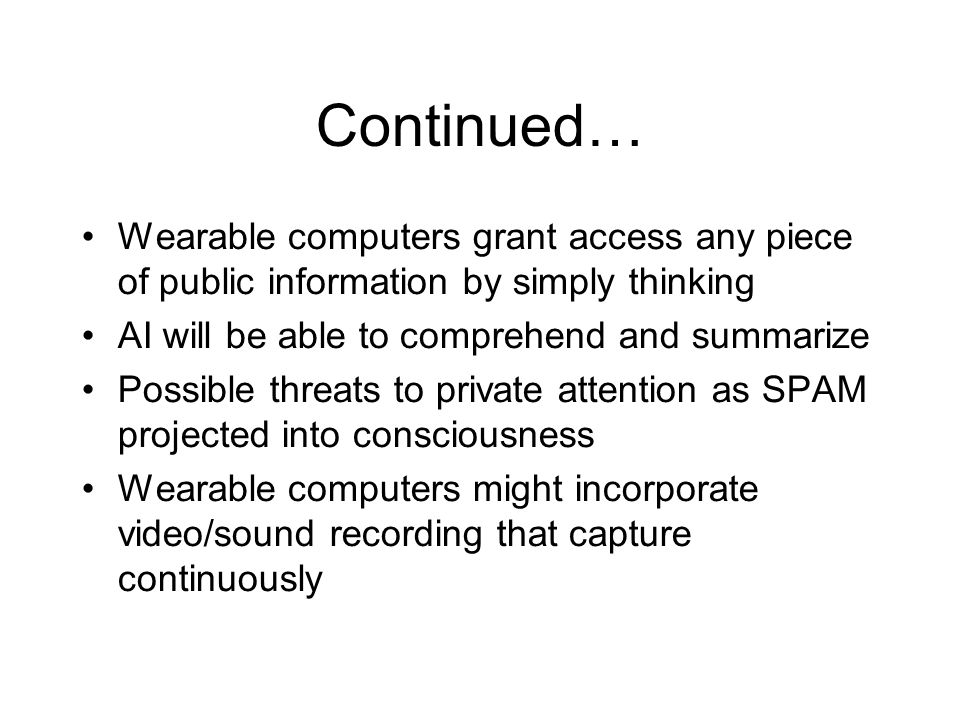 Continued… Wearable computers grant access any piece of public information by simply thinking AI will be able to comprehend and summarize Possible threats to private attention as SPAM projected into consciousness Wearable computers might incorporate video/sound recording that capture continuously