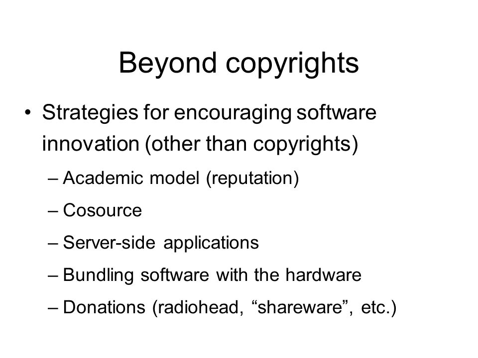 Beyond copyrights Strategies for encouraging software innovation (other than copyrights) –Academic model (reputation) –Cosource –Server-side applications –Bundling software with the hardware –Donations (radiohead, shareware, etc.)