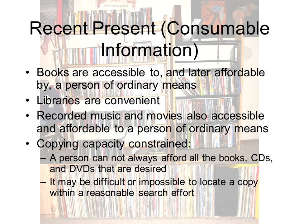 Recent Present (Consumable Information) Books are accessible to, and later affordable by, a person of ordinary means Libraries are convenient Recorded music and movies also accessible and affordable to a person of ordinary means Copying capacity constrained: –A person can not always afford all the books, CDs, and DVDs that are desired –It may be difficult or impossible to locate a copy within a reasonable search effort