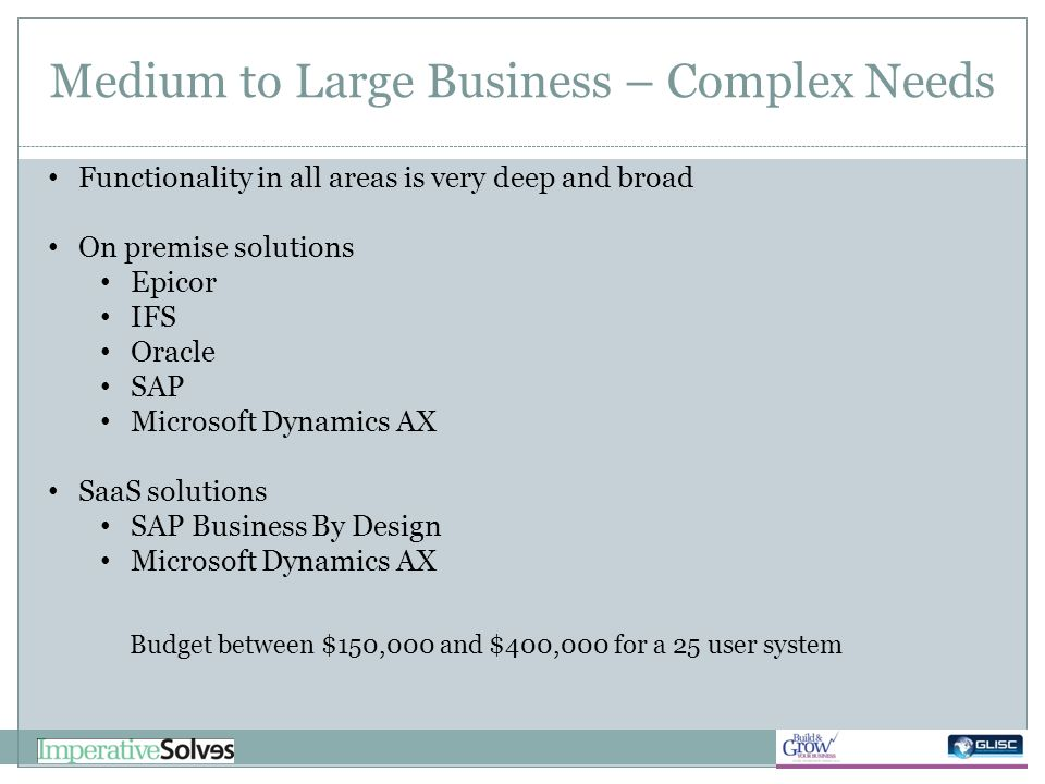 Medium to Large Business – Complex Needs Functionality in all areas is very deep and broad On premise solutions Epicor IFS Oracle SAP Microsoft Dynami