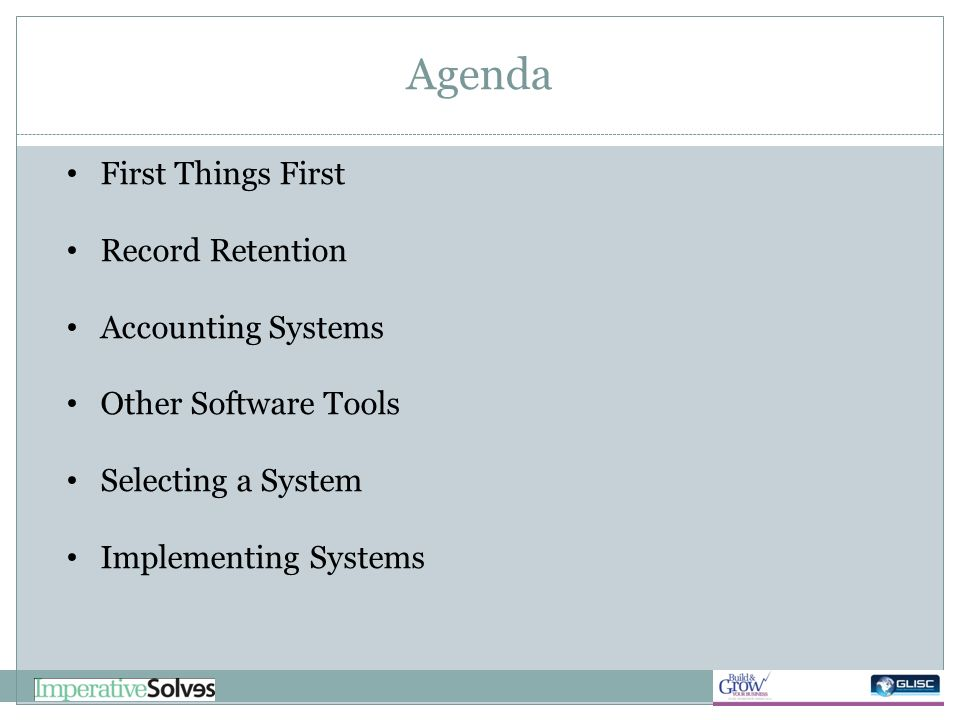 Agenda First Things First Record Retention Accounting Systems Other Software Tools Selecting a System Implementing Systems