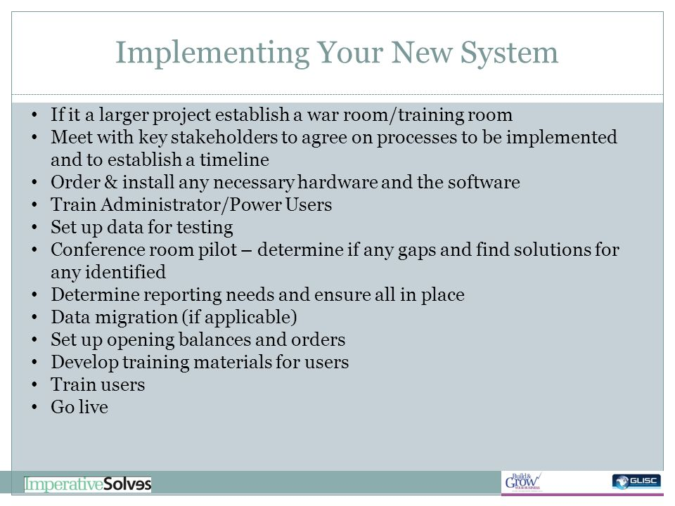 Implementing Your New System If it a larger project establish a war room/training room Meet with key stakeholders to agree on processes to be implemen