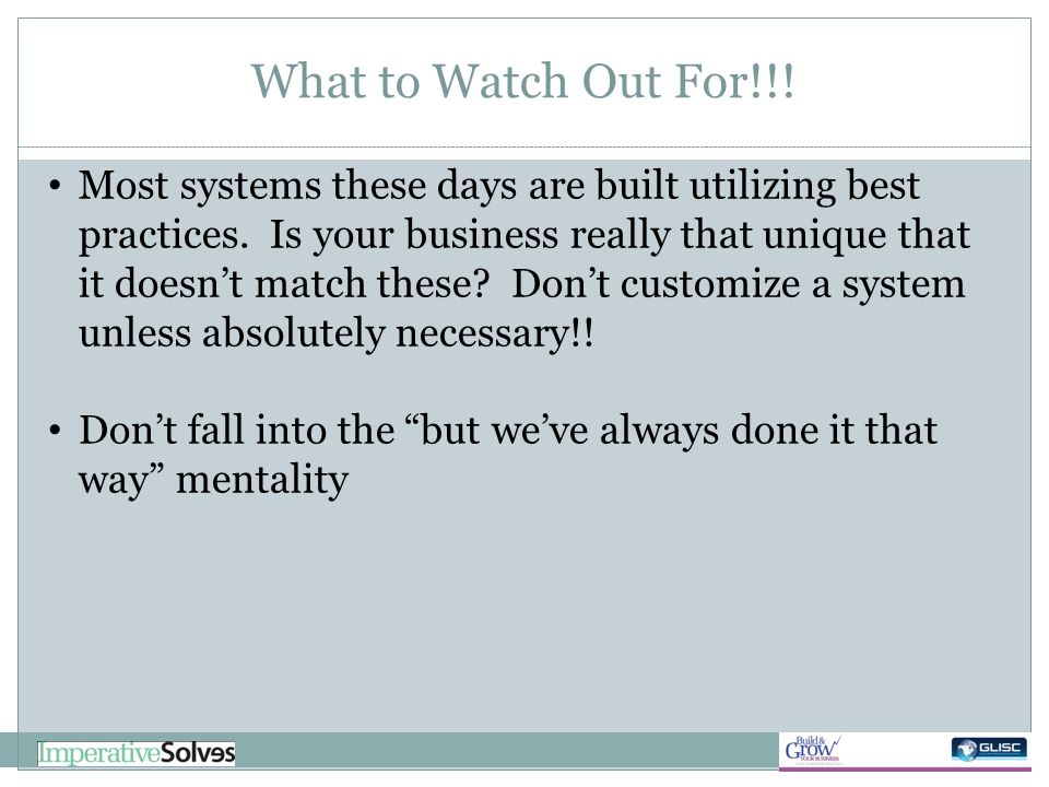 What to Watch Out For!!! Most systems these days are built utilizing best practices. Is your business really that unique that it doesnt match these? D