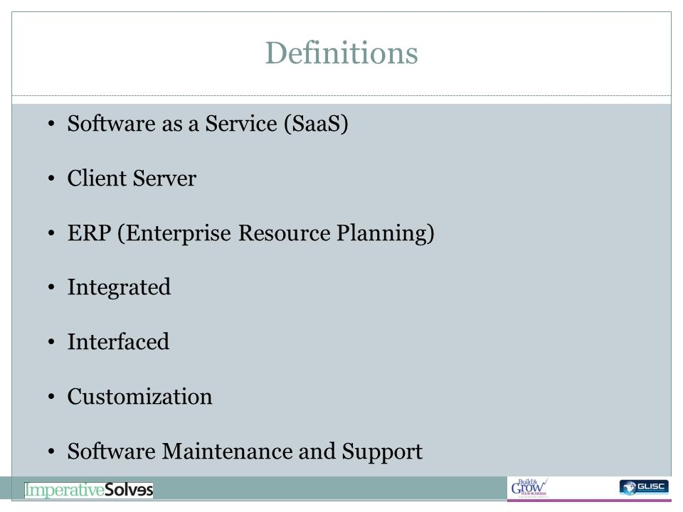 Definitions Software as a Service (SaaS) Client Server ERP (Enterprise Resource Planning) Integrated Interfaced Customization Software Maintenance and