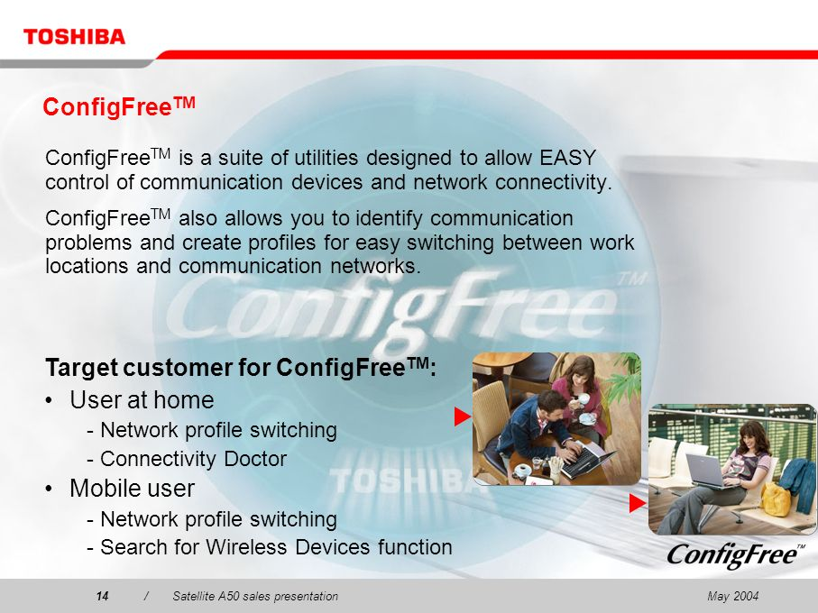 May 200414/Satellite A50 sales presentation14 ConfigFree TM ConfigFree TM is a suite of utilities designed to allow EASY control of communication devices and network connectivity.