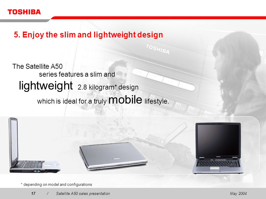 May 200417/Satellite A50 sales presentation17 5. Enjoy the slim and lightweight design The Satellite A50 series features a slim and lightweight 2.8 ki