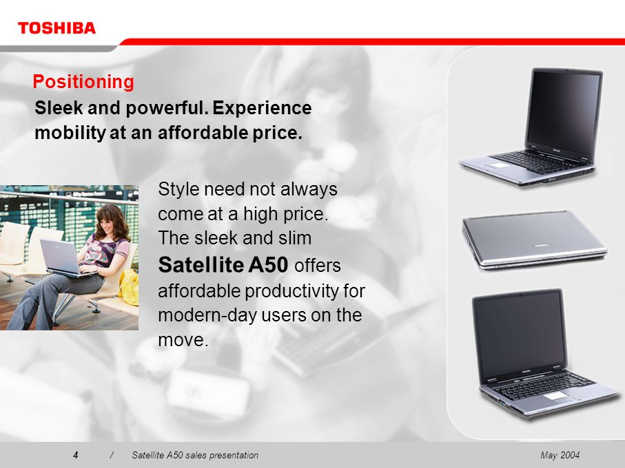 May 20044/Satellite A50 sales presentation4 Positioning Sleek and powerful. Experience mobility at an affordable price. Style need not always come at