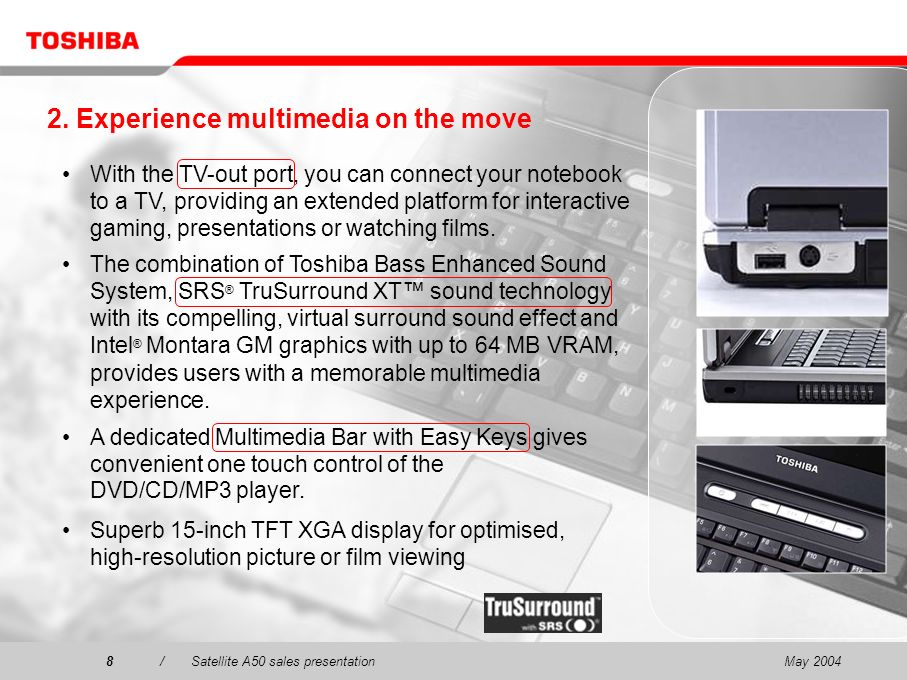 May 20048/Satellite A50 sales presentation8 With the TV-out port, you can connect your notebook to a TV, providing an extended platform for interactiv