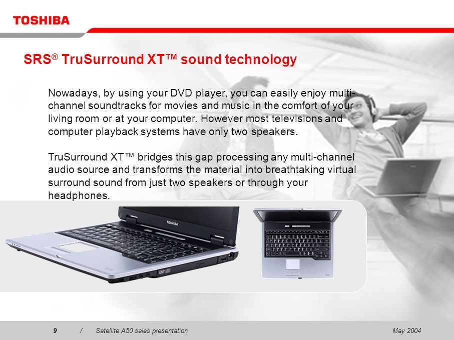 May 20049/Satellite A50 sales presentation9 SRS ® TruSurround XT sound technology Nowadays, by using your DVD player, you can easily enjoy multi- channel soundtracks for movies and music in the comfort of your living room or at your computer.