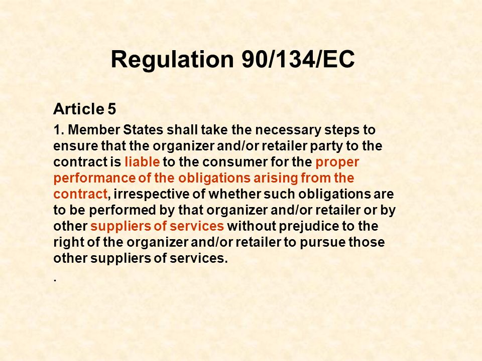 Regulation 90/134/EC Article 5 1. Member States shall take the necessary steps to ensure that the organizer and/or retailer party to the contract is l