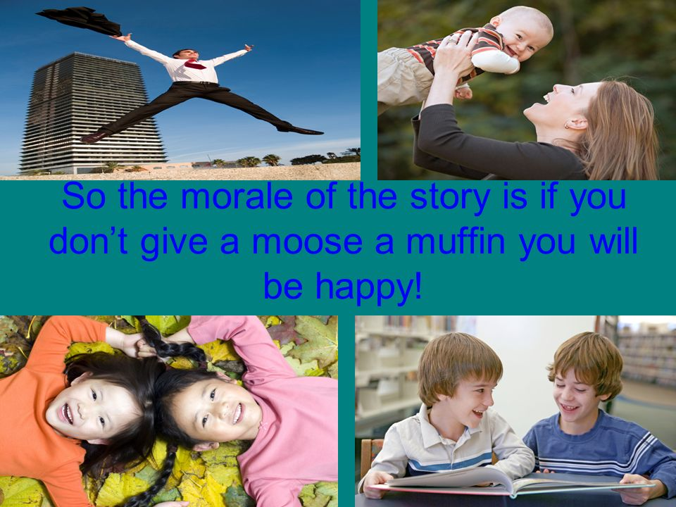 So the morale of the story is if you dont give a moose a muffin you will be happy!