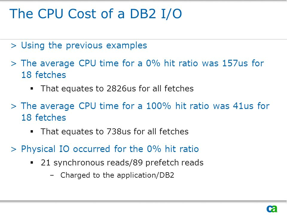 The CPU Cost of a DB2 I/O >Using the previous examples >The average CPU time for a 0% hit ratio was 157us for 18 fetches That equates to 2826us for all fetches >The average CPU time for a 100% hit ratio was 41us for 18 fetches That equates to 738us for all fetches >Physical IO occurred for the 0% hit ratio 21 synchronous reads/89 prefetch reads –Charged to the application/DB2