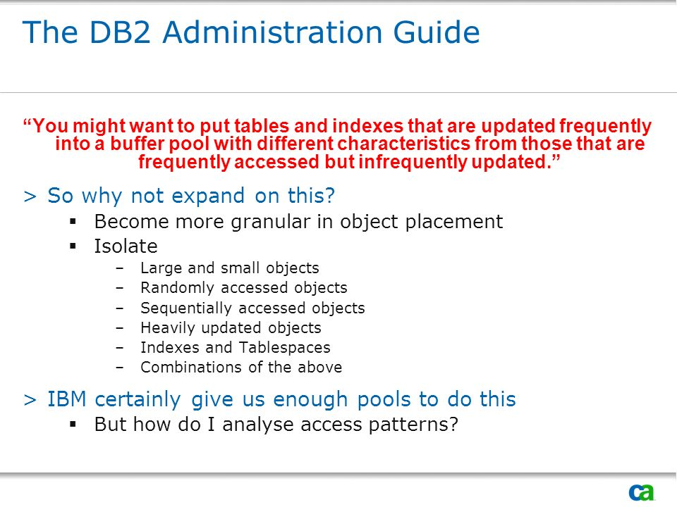 The DB2 Administration Guide You might want to put tables and indexes that are updated frequently into a buffer pool with different characteristics from those that are frequently accessed but infrequently updated.