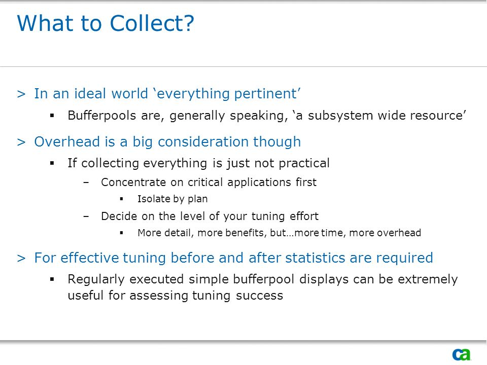 >In an ideal world everything pertinent Bufferpools are, generally speaking, a subsystem wide resource >Overhead is a big consideration though If collecting everything is just not practical –Concentrate on critical applications first Isolate by plan –Decide on the level of your tuning effort More detail, more benefits, but…more time, more overhead >For effective tuning before and after statistics are required Regularly executed simple bufferpool displays can be extremely useful for assessing tuning success