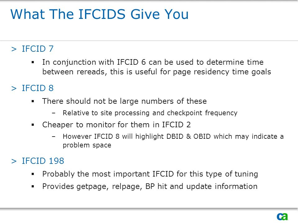 What The IFCIDS Give You >IFCID 7 In conjunction with IFCID 6 can be used to determine time between rereads, this is useful for page residency time goals >IFCID 8 There should not be large numbers of these –Relative to site processing and checkpoint frequency Cheaper to monitor for them in IFCID 2 –However IFCID 8 will highlight DBID & OBID which may indicate a problem space >IFCID 198 Probably the most important IFCID for this type of tuning Provides getpage, relpage, BP hit and update information