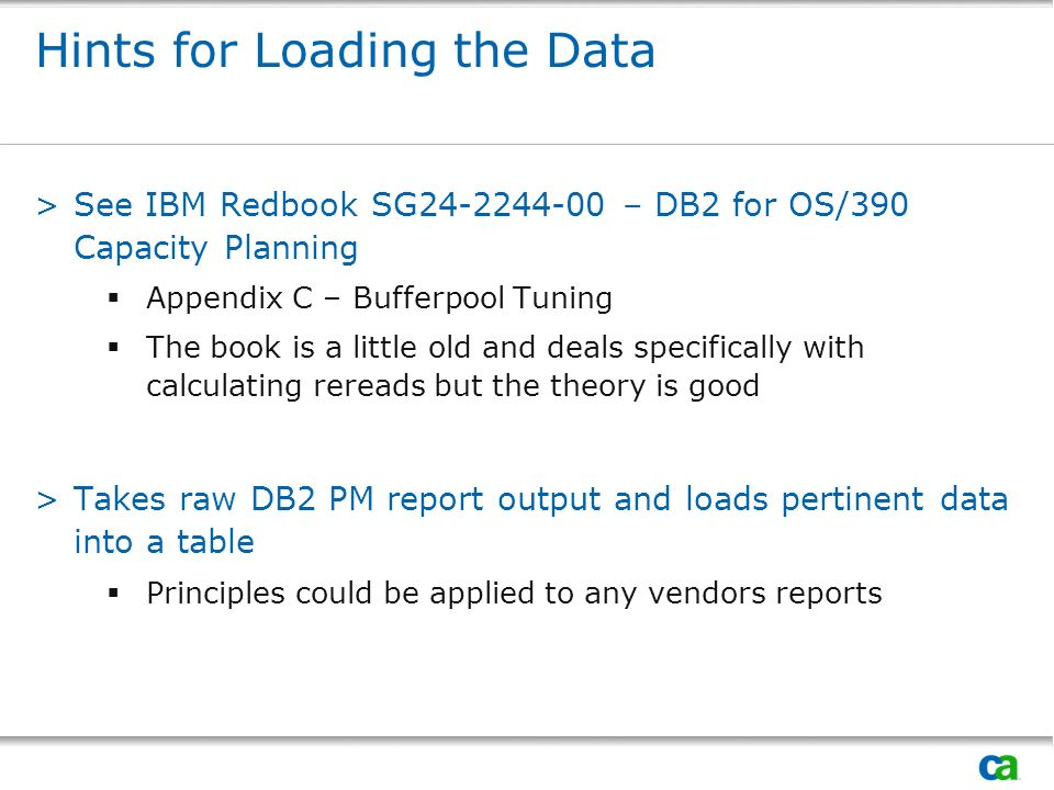 Hints for Loading the Data >See IBM Redbook SG24-2244-00 – DB2 for OS/390 Capacity Planning Appendix C – Bufferpool Tuning The book is a little old and deals specifically with calculating rereads but the theory is good >Takes raw DB2 PM report output and loads pertinent data into a table Principles could be applied to any vendors reports