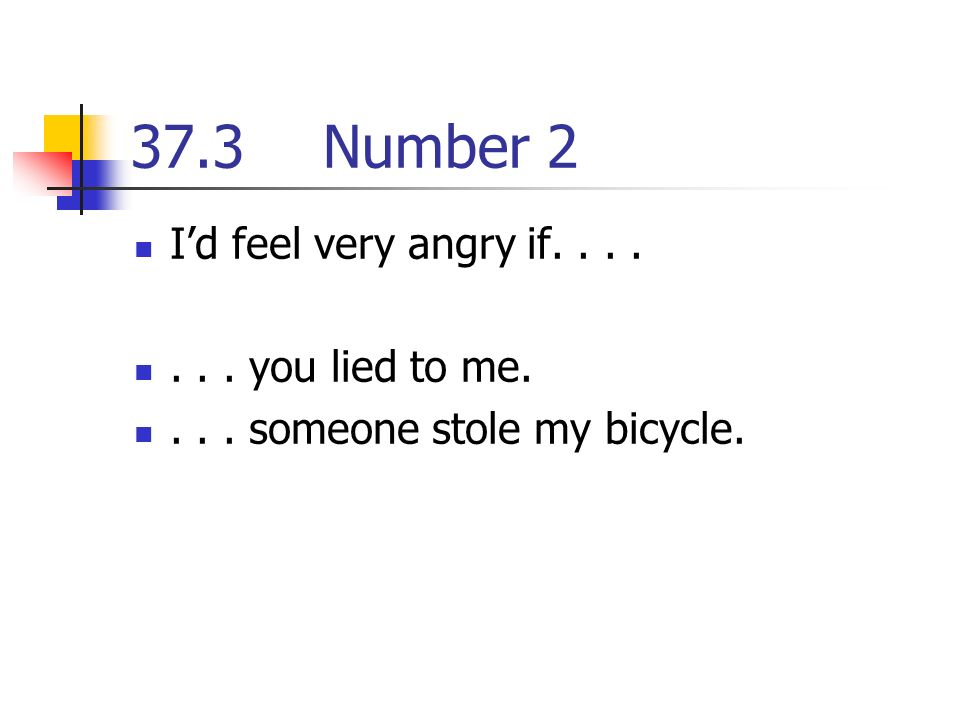 37.3Number 2 Id feel very angry if....... you lied to me.... someone stole my bicycle.